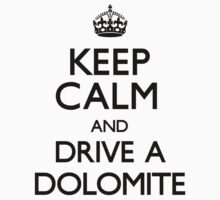 Keep Calm and Drive A Dolomite (Carry On) by CarryOn
