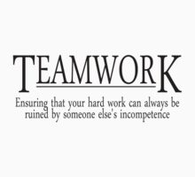 Teamwork Ensuring that your hard work can always be ruined by someone else's incompetence by SlubberBub