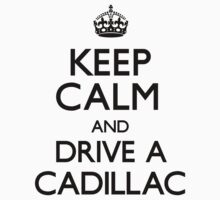 Keep Calm and Drive A Cadillac by CarryOn