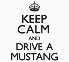 Keep Calm and Drive A Mustang (Carry On) by CarryOn