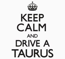 Keep Calm and Drive A Taurus by CarryOn