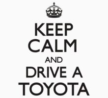 Keep Calm and Drive A Toyota by CarryOn