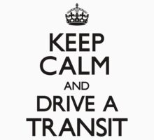 Keep Calm and Drive A Transit	 by CarryOn