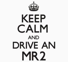 Keep Calm and Drive An MR2 (Carry On) by CarryOn