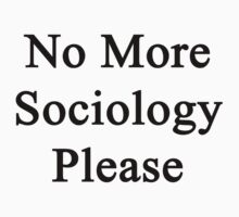 No More Sociology Please  by supernova23