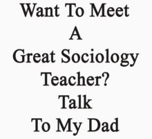 Want To Meet A Great Sociology Teacher? Talk To My Dad  by supernova23