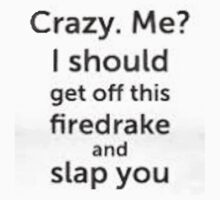 Crazy. Me? I Should Get Off This Firedrake and Slap You! by BSRs