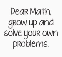 Dear Math, Grow Up And Solve Your Own Problems by BrightDesign