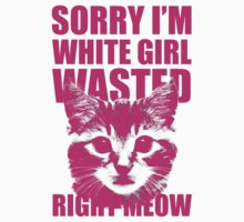 Sorry, I'm White Girl Wasted Right Meow by Look Human