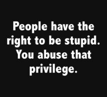 People Have The Right To Be Stupid. You Abuse That Privilege. by BrightDesign