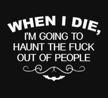When I Die, I'm Going To Haunt The Fuck Out Of People. by BrightDesign
