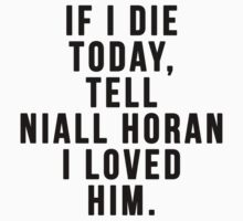 If I Die Today, Tell Niall Horan I Loved Him  by judymoy