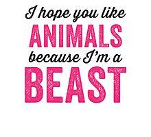 I Hope You Like Animals Because Im A Beast Photographic Print
