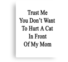 Trust Me You Don't Want To Hurt A Cat In Front Of My Mom  Canvas Print