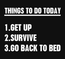 Things to do today, Get Up, Survive, Go back to bed by bboyhyper