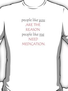 people like you ARE THE REASON people like me NEED MEDICATION T-Shirt