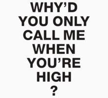 WHY'D YOU ONLY CALL ME WHEN YOU'RE HIGH? - BLACK LETTERING by Matt LeBlanc