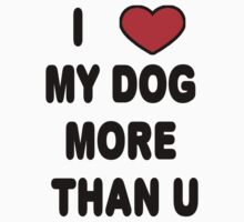 I love my DOG more than U by Tony  Bazidlo