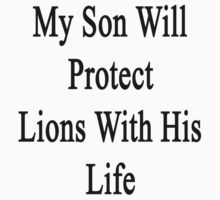 My Son Will Protect Lions With His Life  by supernova23