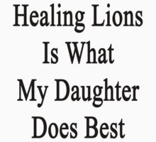Healing Lions Is What My Daughter Does Best  by supernova23