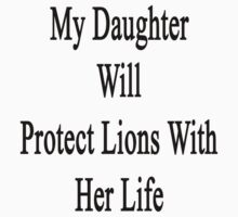 My Daughter Will Protect Lions With Her Life  by supernova23