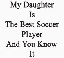 My Daughter Is The Best Soccer Player And You Know It by supernova23