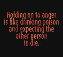Holding on to anger is like drinking poison and expecting the other person to die. by SlubberBub