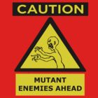 Caution- Mutant Enemies Ahead by ori-STUDFARM