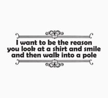 I want to be the reason you look at a shirt and smile and walk into a pole Kids Clothes