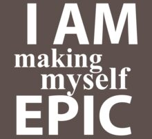I Am Making Myself Epic (white ink) by Max Effort