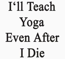 I'll Teach Yoga Even After I Die by supernova23