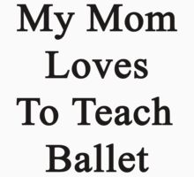 My Mom Loves To Teach Ballet  by supernova23