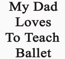 My Dad Loves To Teach Ballet  by supernova23