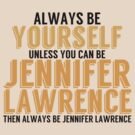 Be Yourself, unless you can be JENNIFER LAWRENCE! by TheMoultonator