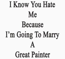 I Know You Hate Me Because I'm Going To Marry A Great Painter by supernova23