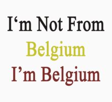 I'm Not From Belgium I'm Belgium  by supernova23