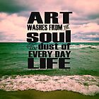 Art Washes From the Soul the Dust of Everyday Life by Olivia Joy StClaire
