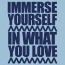 Immerse Yourself In What You Love by edwardengland