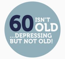 60 Is Depressing But Not Old by artpolitic