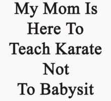My Mom Is Here To Teach Karate Not To Babysit  by supernova23