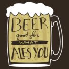 Beer Good For What Ales You by doodlemarks