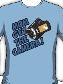 MOM GET THE CAMERA! T-Shirt
