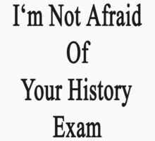 I'm Not Afraid Of Your History Exam  by supernova23