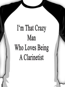 I'm That Crazy Man Who Loves Being A Clarinetist  T-Shirt