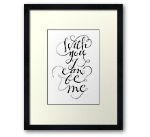 With you I can be me {black on white) Framed Print