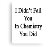 I Didn't Fail You In Chemistry You Did  Canvas Print