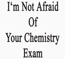 I'm Not Afraid Of Your Chemistry Exam  by supernova23
