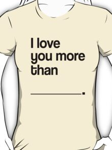 I LOVE YOU MORE THAN T-Shirt