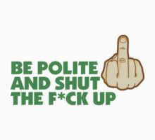 Be Polite & Shut the Fuck Up by artpolitic