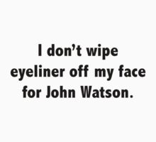 I don't wipe eyeliner off my face for John Watson! by FionaPondMoriar